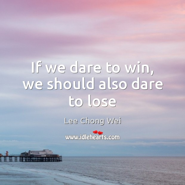 If we dare to win, we should also dare to lose Image