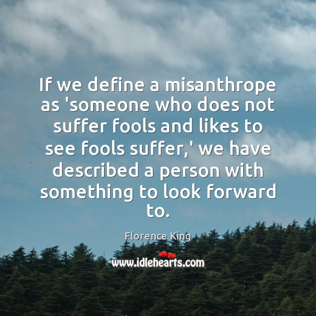 If we define a misanthrope as 'someone who does not suffer fools Florence King Picture Quote