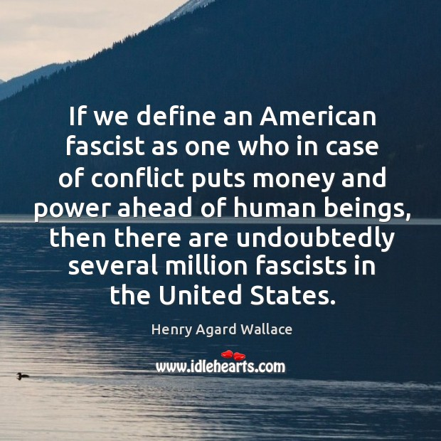 If we define an american fascist as one who in case of conflict puts money and power ahead of human beings Image