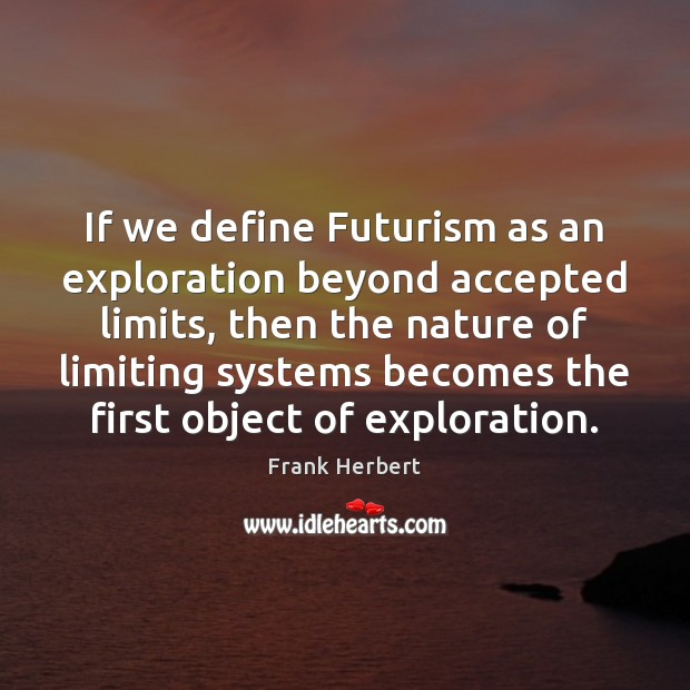 If we define Futurism as an exploration beyond accepted limits, then the Frank Herbert Picture Quote