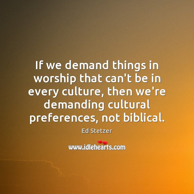 If we demand things in worship that can't be in every culture, Ed Stetzer Picture Quote