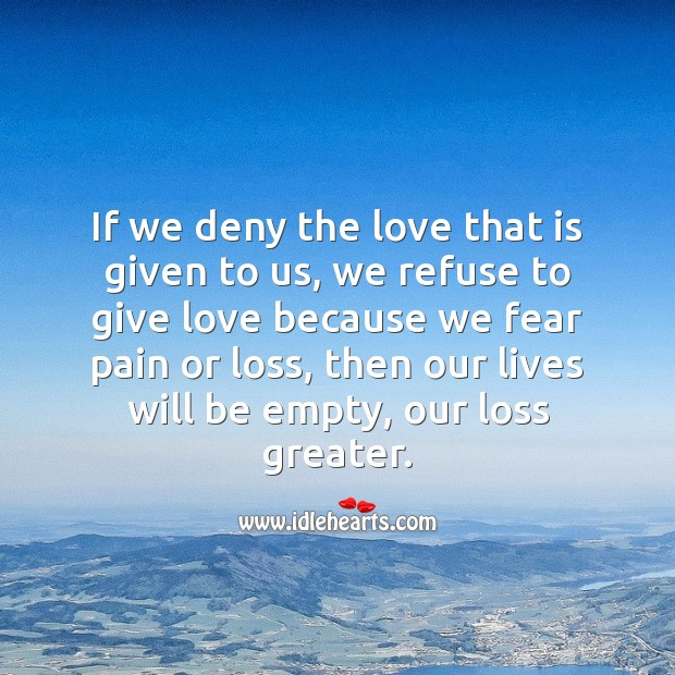 If we deny the love that is given to us, our lives will be empty, our loss greater. Falling in Love Quotes Image