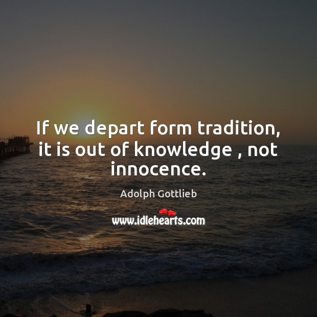 Image, If we depart form tradition, it is out of knowledge , not innocence.