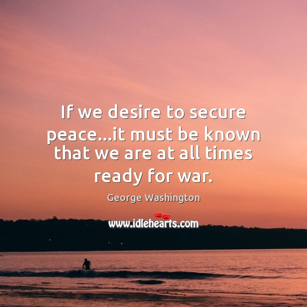 Image, If we desire to secure peace…it must be known that we are at all times ready for war.