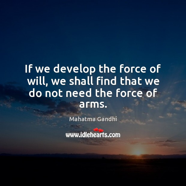 If we develop the force of will, we shall find that we do not need the force of arms. Image