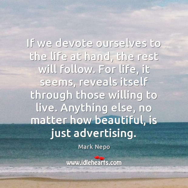 If we devote ourselves to the life at hand, the rest will Mark Nepo Picture Quote