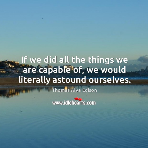 If we did all the things we are capable of, we would literally astound ourselves. Thomas Alva Edison Picture Quote