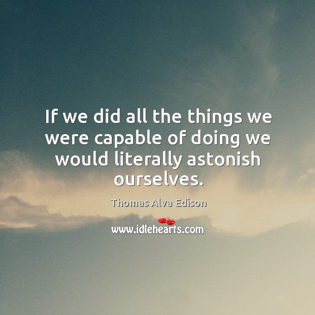 If we did all the things we were capable of doing we would literally astonish ourselves. Thomas Alva Edison Picture Quote