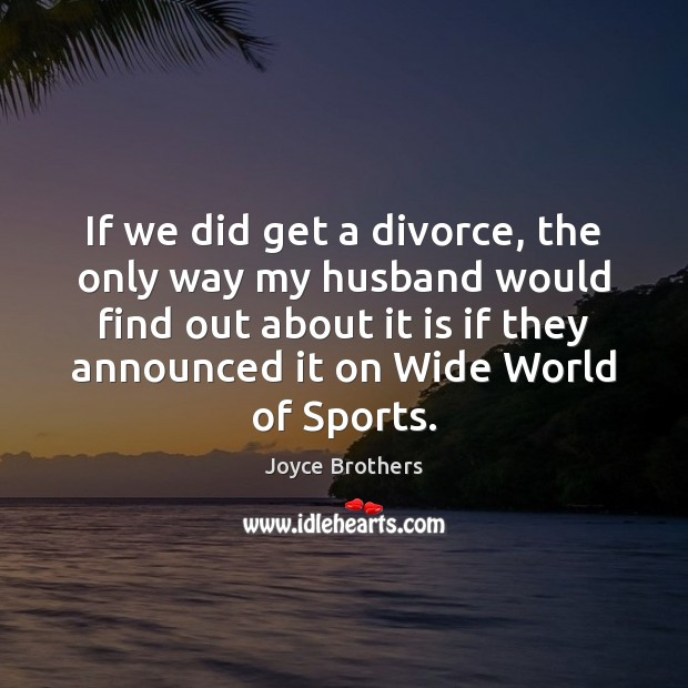 If we did get a divorce, the only way my husband would Joyce Brothers Picture Quote