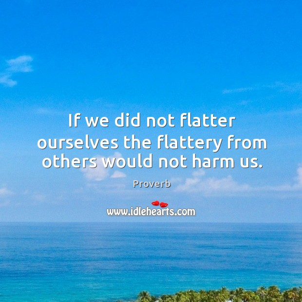If we did not flatter ourselves the flattery from others would not harm us. Image