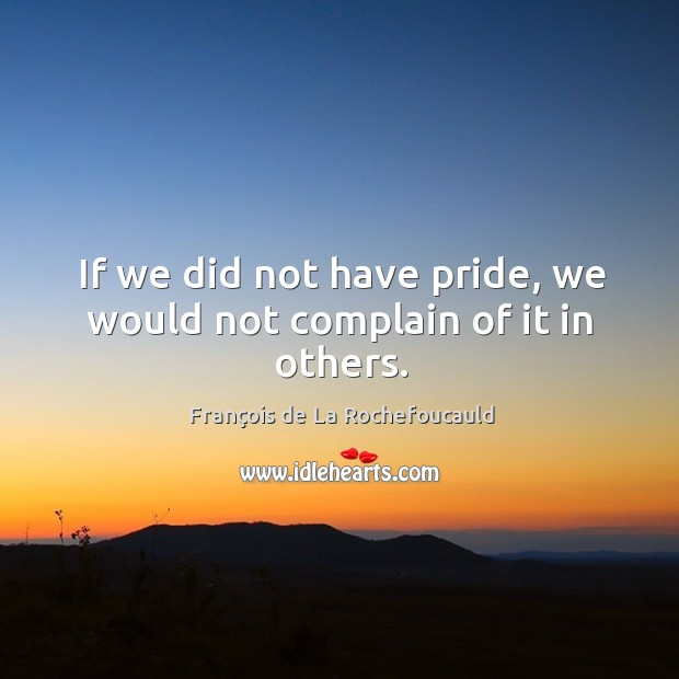 Image, If we did not have pride, we would not complain of it in others.