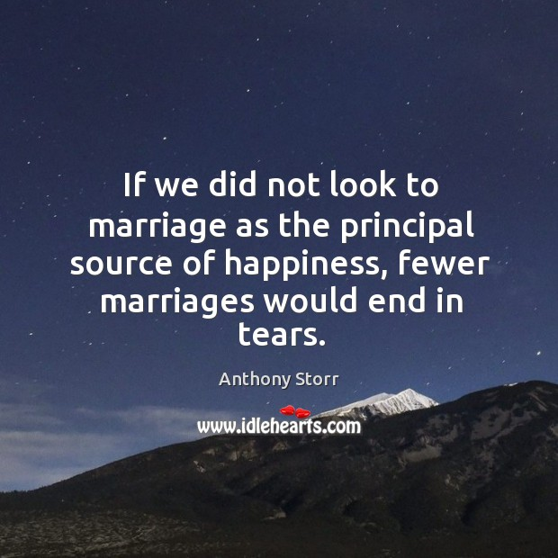 If we did not look to marriage as the principal source of happiness, fewer marriages would end in tears. Image