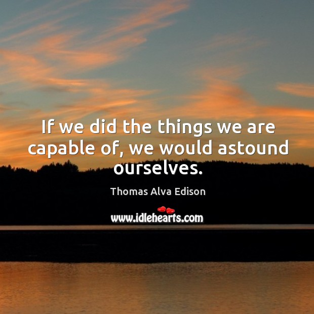 If we did the things we are capable of, we would astound ourselves. Thomas Alva Edison Picture Quote