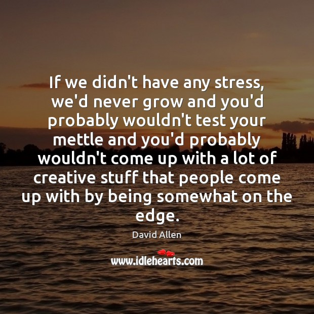 If we didn't have any stress, we'd never grow and you'd probably David Allen Picture Quote