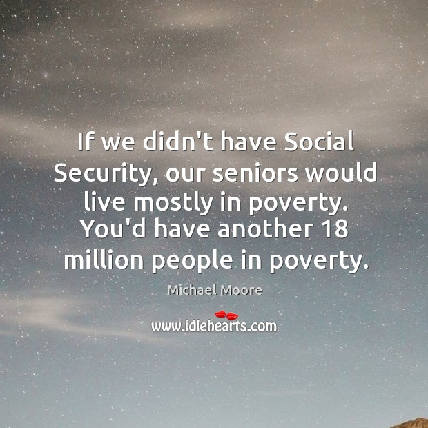 If we didn't have Social Security, our seniors would live mostly in Image