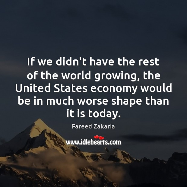 Fareed Zakaria Picture Quote image saying: If we didn't have the rest of the world growing, the United