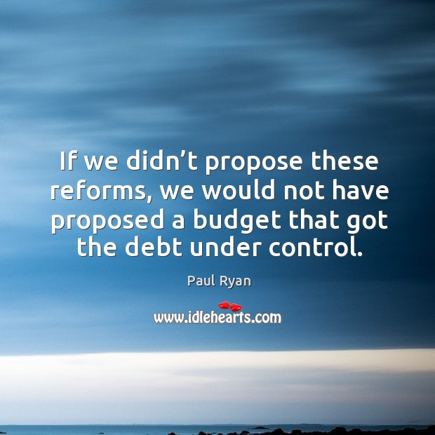 Image, If we didn't propose these reforms, we would not have proposed a budget that got the debt under control.