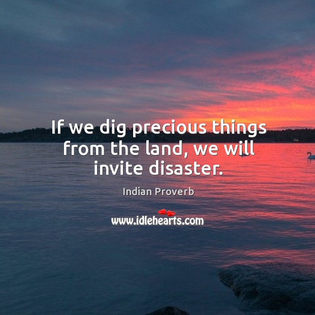 If we dig precious things from the land, we will invite disaster. Image