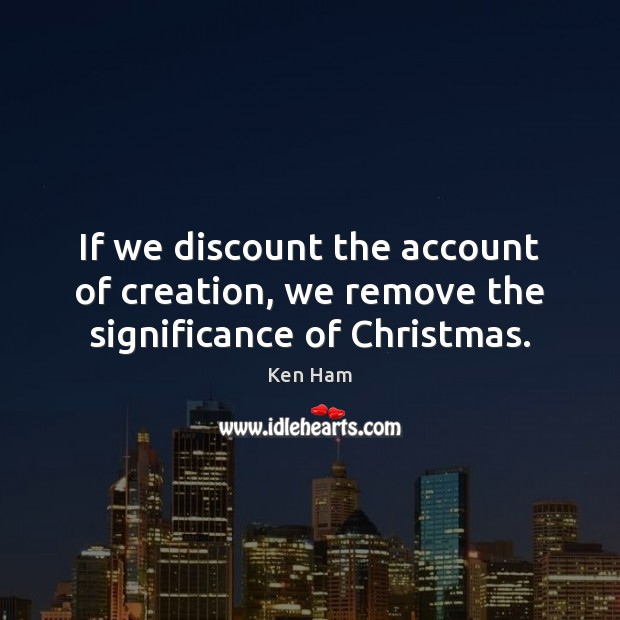 If we discount the account of creation, we remove the significance of Christmas. Image