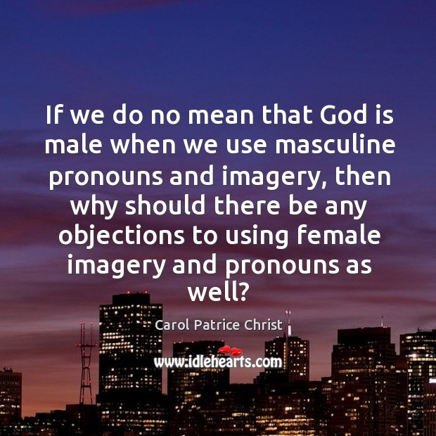If we do no mean that God is male when we use masculine pronouns and imagery Image