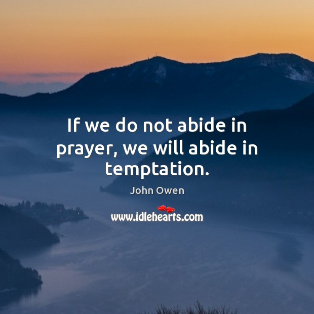 If we do not abide in prayer, we will abide in temptation. John Owen Picture Quote