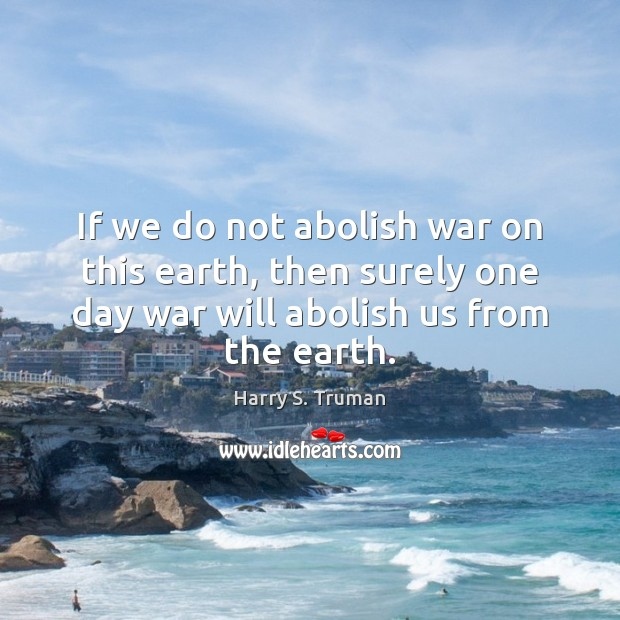 Image, If we do not abolish war on this earth, then surely one