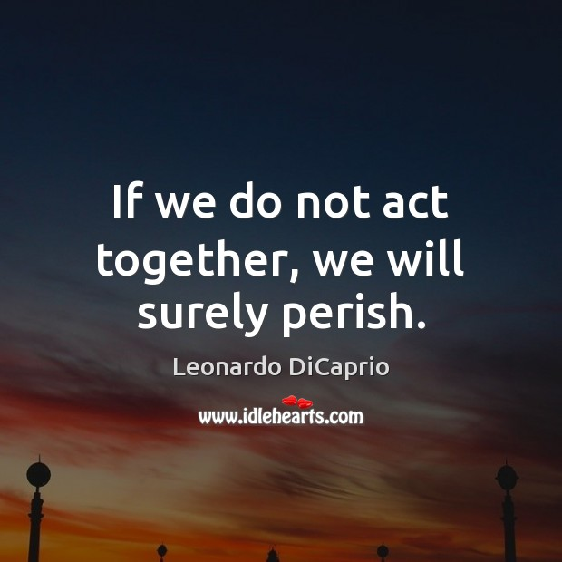 If we do not act together, we will surely perish. Leonardo DiCaprio Picture Quote