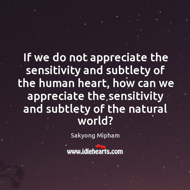 If we do not appreciate the sensitivity and subtlety of the human Image
