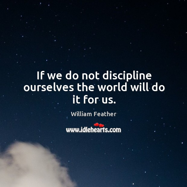 If we do not discipline ourselves the world will do it for us. Image