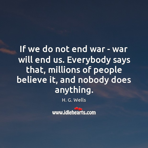 If we do not end war – war will end us. Everybody Image