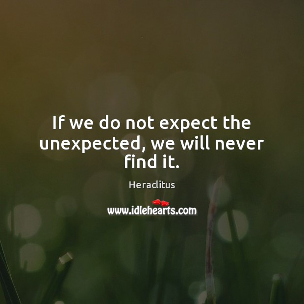 If we do not expect the unexpected, we will never find it. Heraclitus Picture Quote