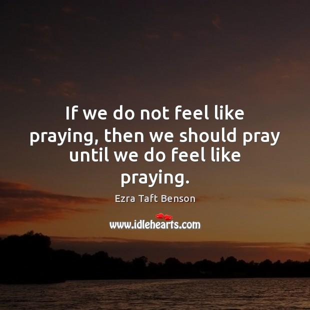 Image, If we do not feel like praying, then we should pray until we do feel like praying.
