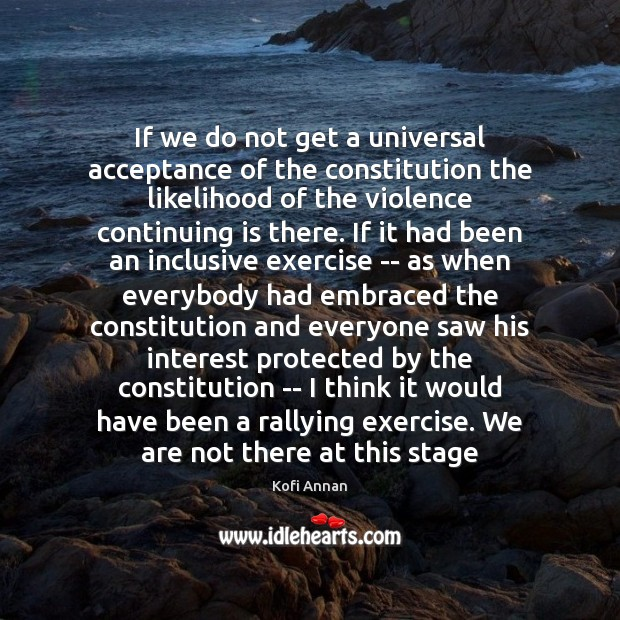 If we do not get a universal acceptance of the constitution the Kofi Annan Picture Quote