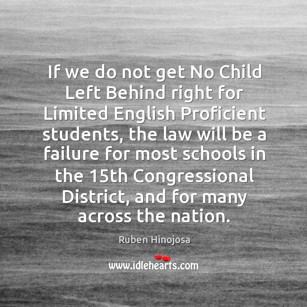 If we do not get no child left behind right for limited english proficient students Ruben Hinojosa Picture Quote