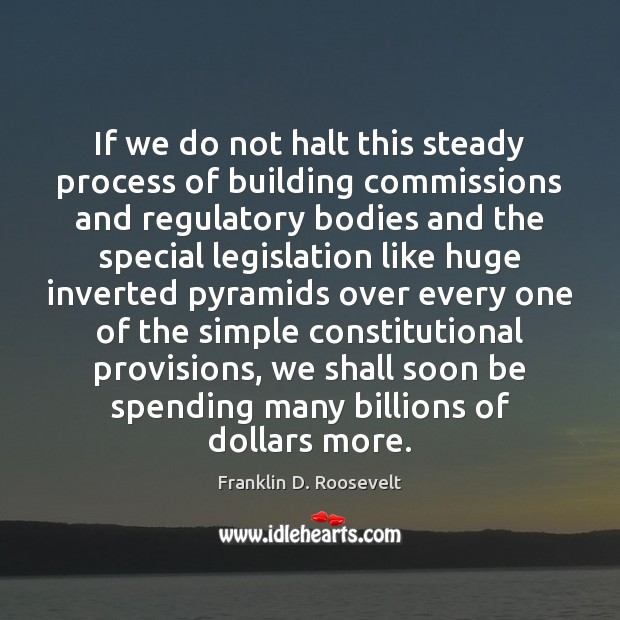 If we do not halt this steady process of building commissions and Franklin D. Roosevelt Picture Quote