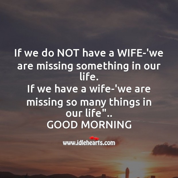 If we do not have a wife-'we are missing something in our life. Good Morning Messages Image