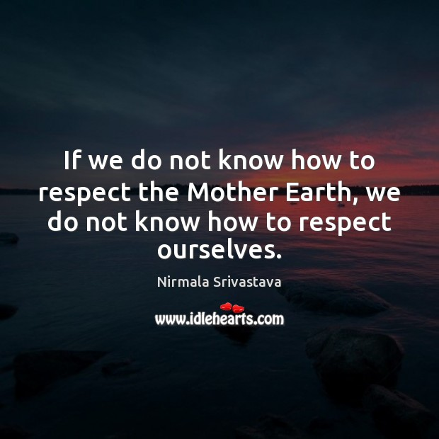 If we do not know how to respect the Mother Earth, we Nirmala Srivastava Picture Quote