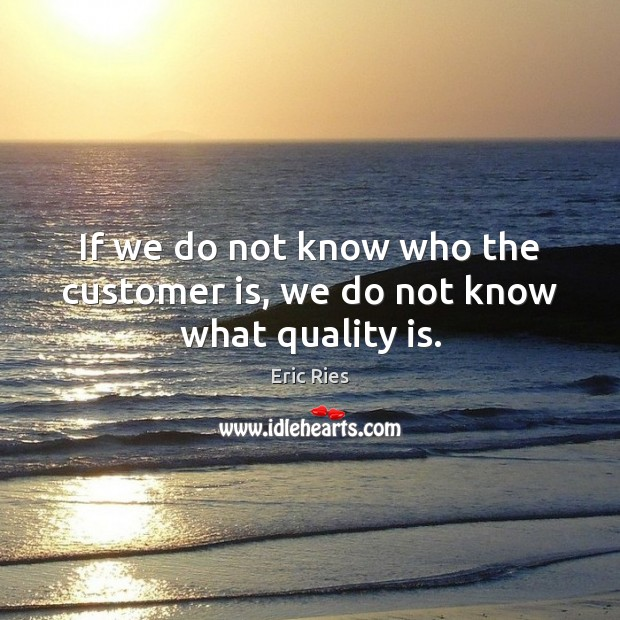If we do not know who the customer is, we do not know what quality is. Eric Ries Picture Quote