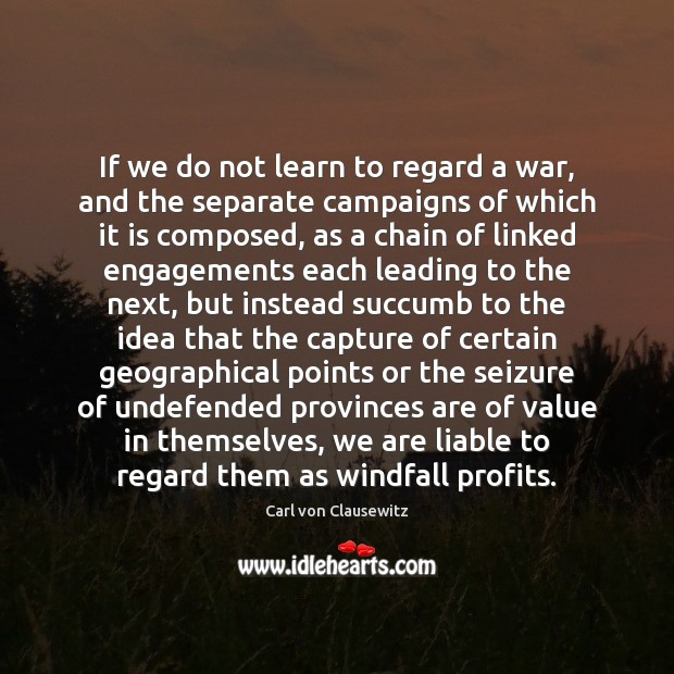 If we do not learn to regard a war, and the separate Carl von Clausewitz Picture Quote