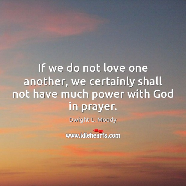 If we do not love one another, we certainly shall not have much power with God in prayer. Dwight L. Moody Picture Quote