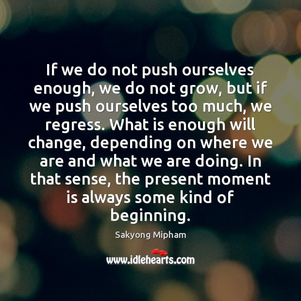 If we do not push ourselves enough, we do not grow, but Sakyong Mipham Picture Quote