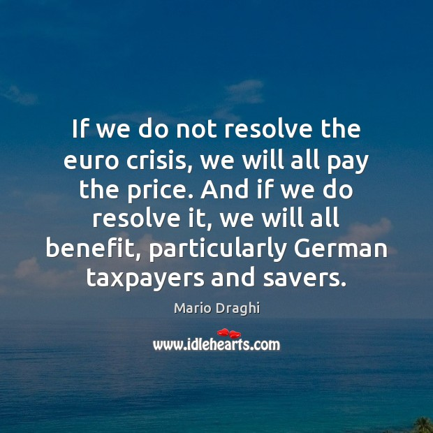 If we do not resolve the euro crisis, we will all pay Image