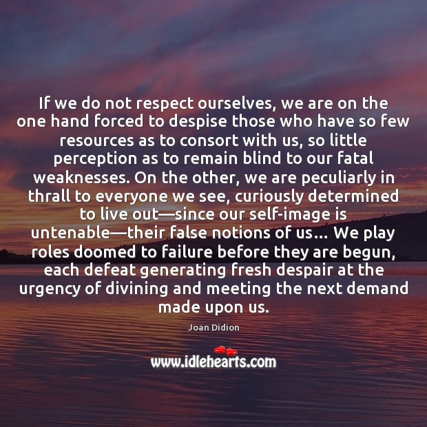 If we do not respect ourselves, we are on the one hand Joan Didion Picture Quote