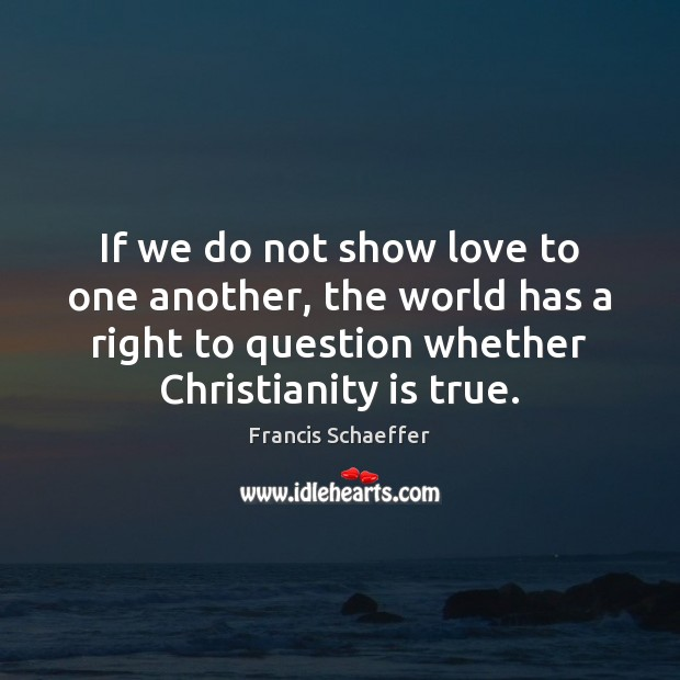 If we do not show love to one another, the world has Francis Schaeffer Picture Quote