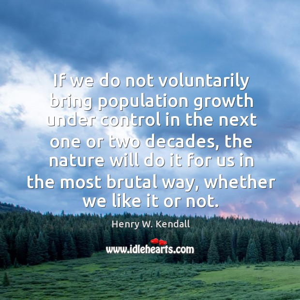 If we do not voluntarily bring population growth under control in the next one or two Image
