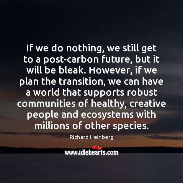 If we do nothing, we still get to a post-carbon future, but Richard Heinberg Picture Quote