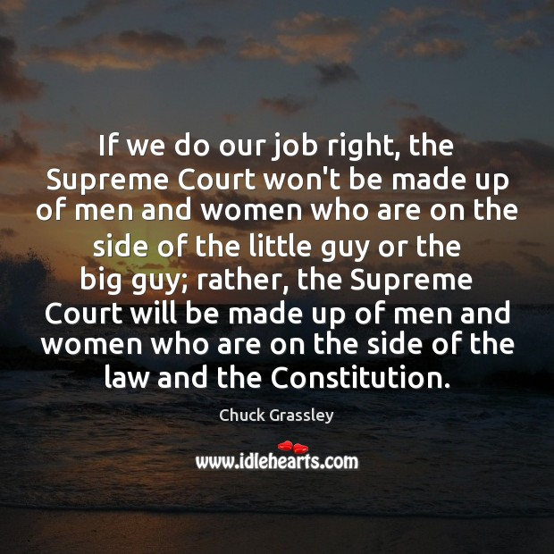 If we do our job right, the Supreme Court won't be made Chuck Grassley Picture Quote
