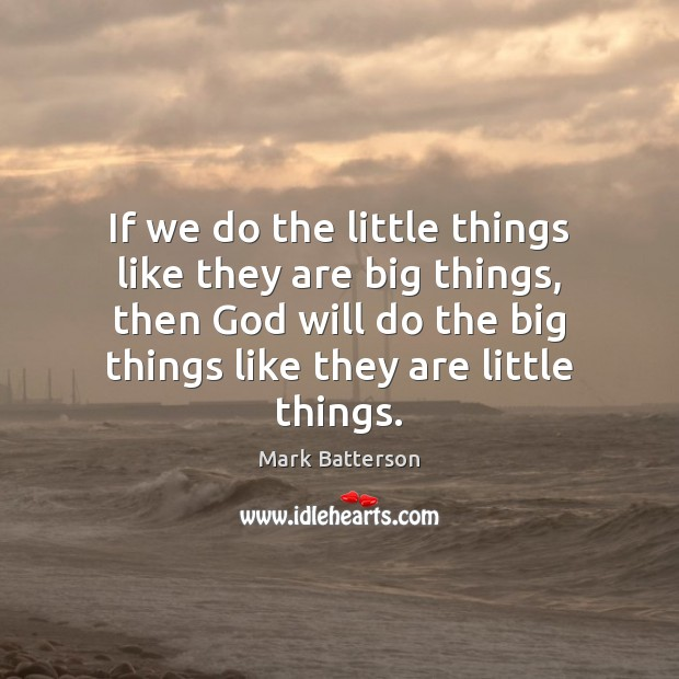 If we do the little things like they are big things, then Image