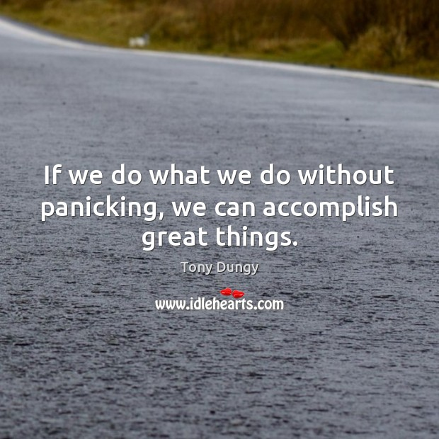 Image, If we do what we do without panicking, we can accomplish great things.