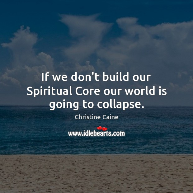 Image, If we don't build our Spiritual Core our world is going to collapse.